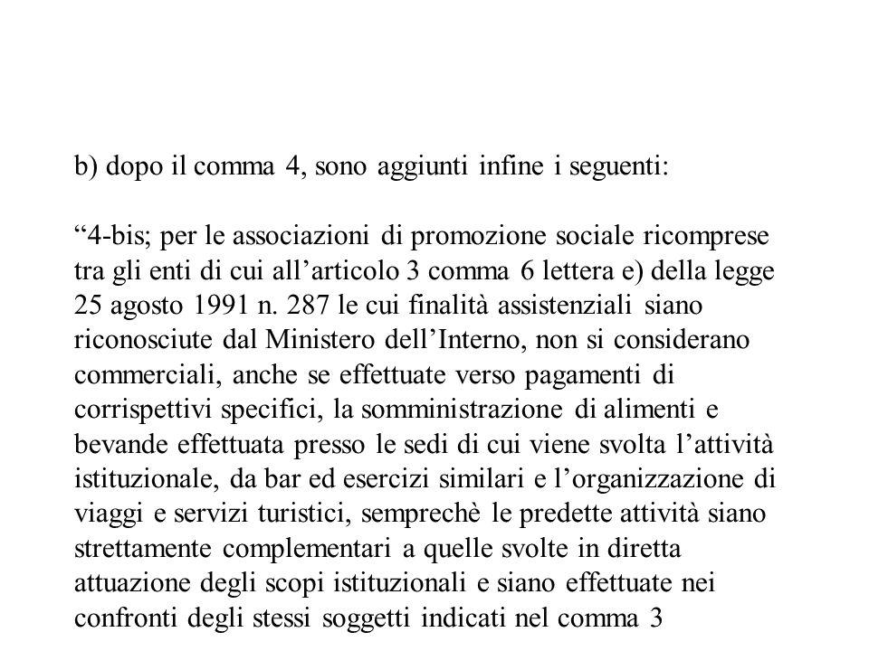 b) dopo il comma 4, sono aggiunti infine i seguenti: 4-bis; per le associazioni di promozione sociale ricomprese tra gli enti di cui all'articolo 3 comma 6 lettera e) della legge 25 agosto 1991 n.