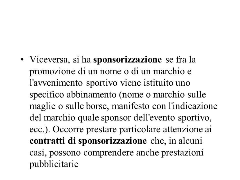 Viceversa, si ha sponsorizzazione se fra la promozione di un nome o di un marchio e l avvenimento sportivo viene istituito uno specifico abbinamento (nome o marchio sulle maglie o sulle borse, manifesto con l indicazione del marchio quale sponsor dell evento sportivo, ecc.).