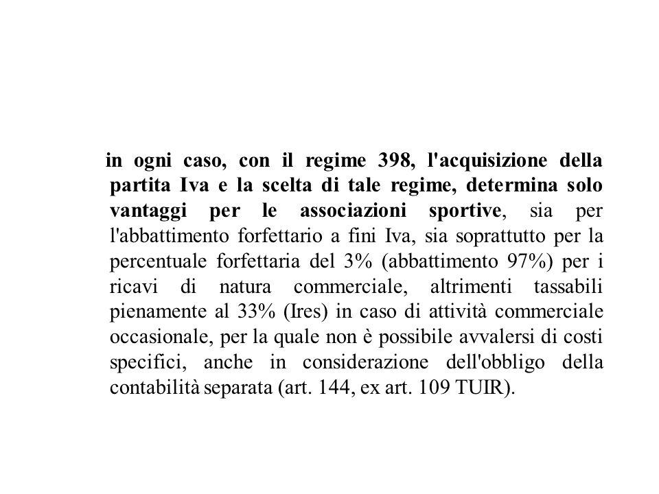 in ogni caso, con il regime 398, l acquisizione della partita Iva e la scelta di tale regime, determina solo vantaggi per le associazioni sportive, sia per l abbattimento forfettario a fini Iva, sia soprattutto per la percentuale forfettaria del 3% (abbattimento 97%) per i ricavi di natura commerciale, altrimenti tassabili pienamente al 33% (Ires) in caso di attività commerciale occasionale, per la quale non è possibile avvalersi di costi specifici, anche in considerazione dell obbligo della contabilità separata (art.