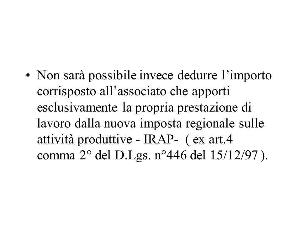 Non sarà possibile invece dedurre l'importo corrisposto all'associato che apporti esclusivamente la propria prestazione di lavoro dalla nuova imposta regionale sulle attività produttive - IRAP- ( ex art.4 comma 2° del D.Lgs.