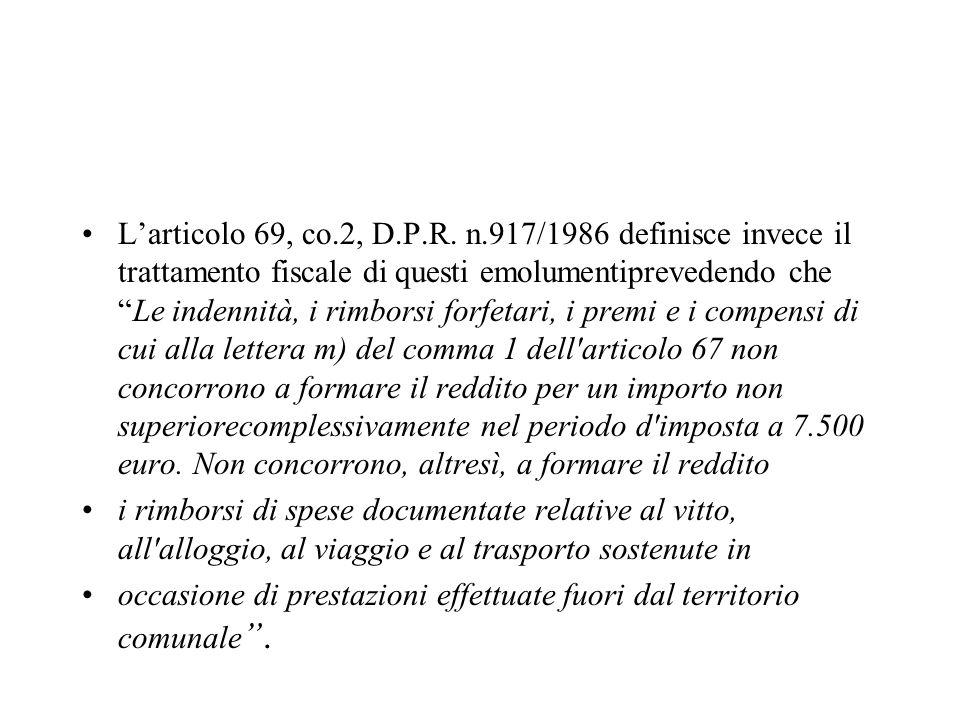 L'articolo 69, co.2, D.P.R. n.917/1986 definisce invece il trattamento fiscale di questi emolumentiprevedendo che Le indennità, i rimborsi forfetari, i premi e i compensi di cui alla lettera m) del comma 1 dell articolo 67 non concorrono a formare il reddito per un importo non superiorecomplessivamente nel periodo d imposta a 7.500 euro. Non concorrono, altresì, a formare il reddito