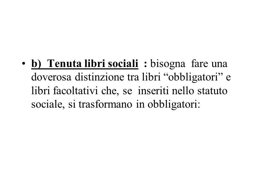 b) Tenuta libri sociali : bisogna fare una doverosa distinzione tra libri obbligatori e libri facoltativi che, se inseriti nello statuto sociale, si trasformano in obbligatori: