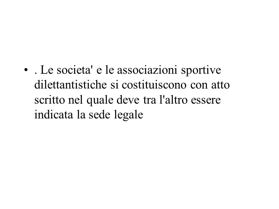 . Le societa e le associazioni sportive dilettantistiche si costituiscono con atto scritto nel quale deve tra l altro essere indicata la sede legale