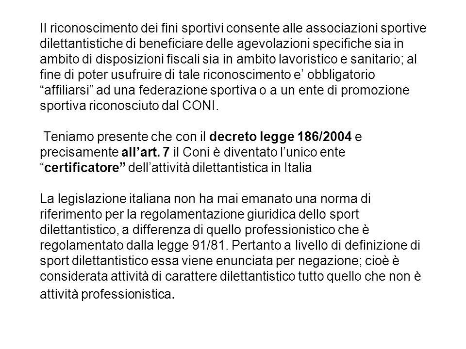 Il riconoscimento dei fini sportivi consente alle associazioni sportive dilettantistiche di beneficiare delle agevolazioni specifiche sia in ambito di disposizioni fiscali sia in ambito lavoristico e sanitario; al fine di poter usufruire di tale riconoscimento e' obbligatorio affiliarsi ad una federazione sportiva o a un ente di promozione sportiva riconosciuto dal CONI.