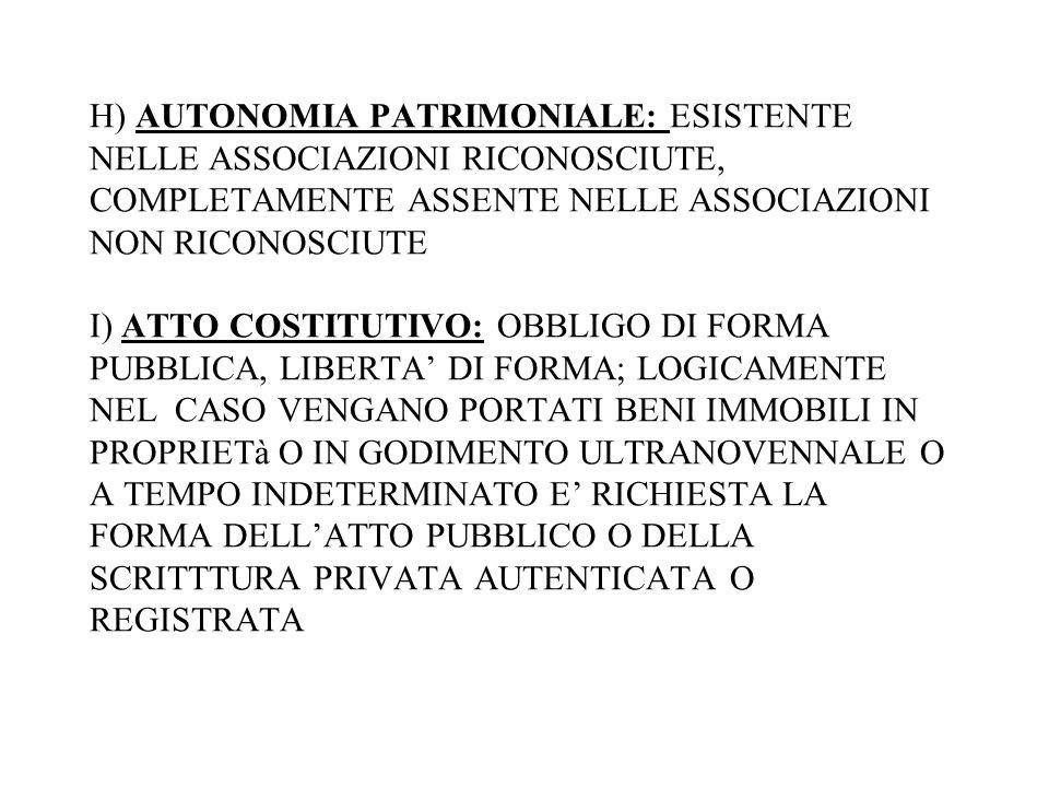 H) AUTONOMIA PATRIMONIALE: ESISTENTE NELLE ASSOCIAZIONI RICONOSCIUTE, COMPLETAMENTE ASSENTE NELLE ASSOCIAZIONI NON RICONOSCIUTE I) ATTO COSTITUTIVO: OBBLIGO DI FORMA PUBBLICA, LIBERTA' DI FORMA; LOGICAMENTE NEL CASO VENGANO PORTATI BENI IMMOBILI IN PROPRIETà O IN GODIMENTO ULTRANOVENNALE O A TEMPO INDETERMINATO E' RICHIESTA LA FORMA DELL'ATTO PUBBLICO O DELLA SCRITTTURA PRIVATA AUTENTICATA O REGISTRATA
