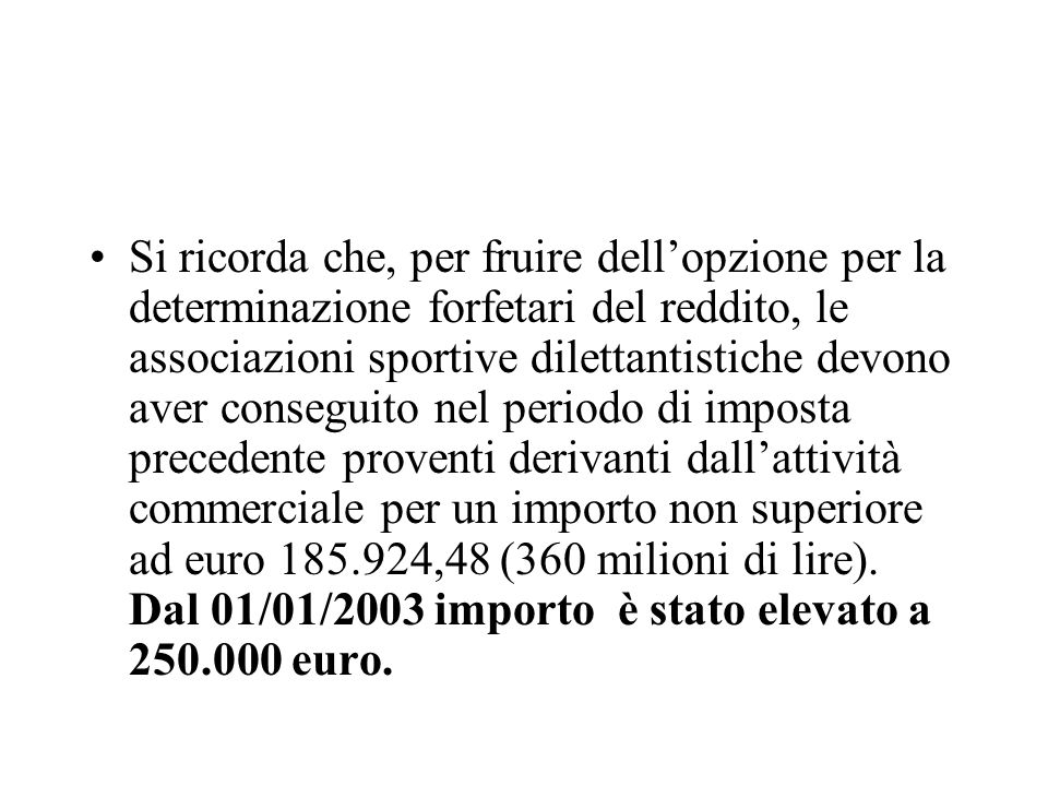 Si ricorda che, per fruire dell'opzione per la determinazione forfetari del reddito, le associazioni sportive dilettantistiche devono aver conseguito nel periodo di imposta precedente proventi derivanti dall'attività commerciale per un importo non superiore ad euro 185.924,48 (360 milioni di lire).