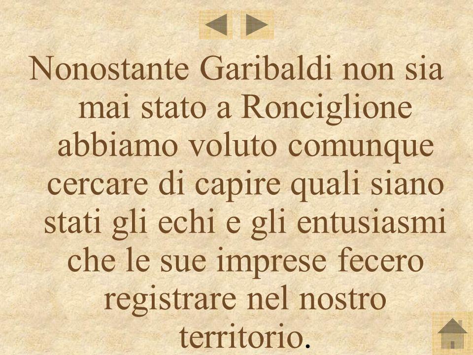 Nonostante Garibaldi non sia mai stato a Ronciglione abbiamo voluto comunque cercare di capire quali siano stati gli echi e gli entusiasmi che le sue imprese fecero registrare nel nostro territorio.