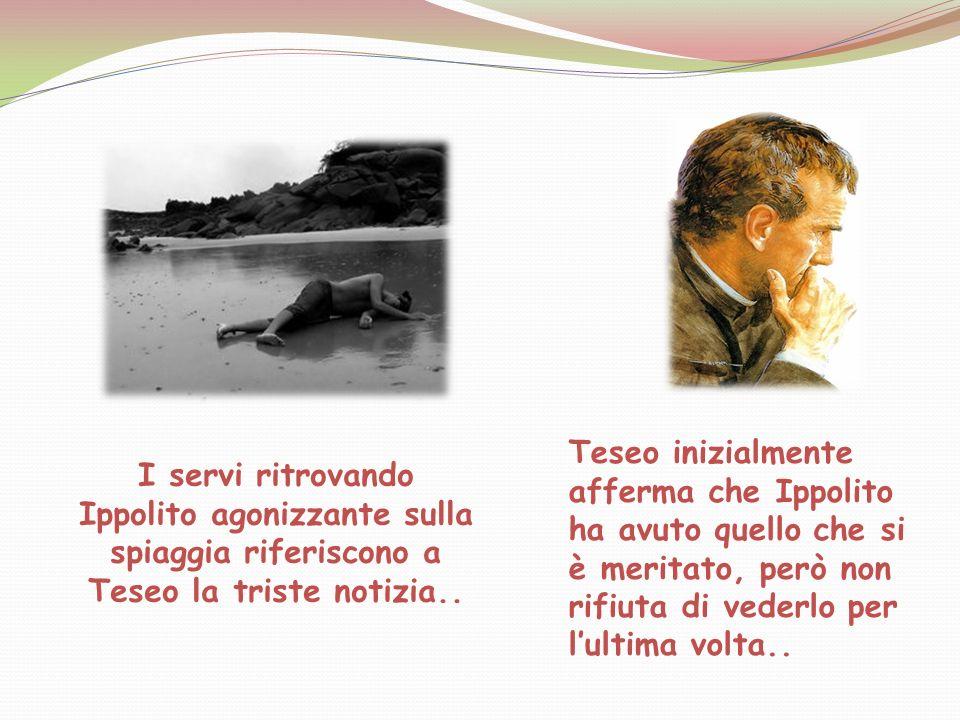 Teseo inizialmente afferma che Ippolito ha avuto quello che si è meritato, però non rifiuta di vederlo per l'ultima volta..