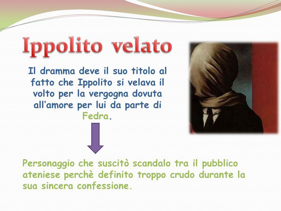 Ippolito velato Il dramma deve il suo titolo al fatto che Ippolito si velava il volto per la vergogna dovuta all'amore per lui da parte di Fedra.