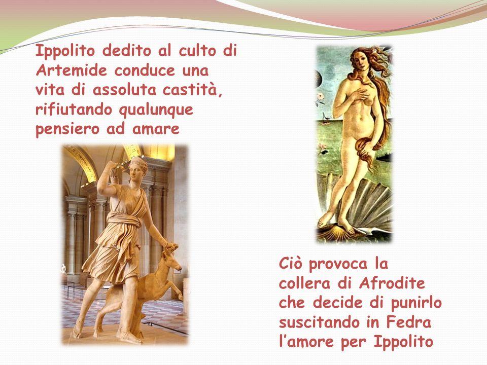 Ippolito dedito al culto di Artemide conduce una vita di assoluta castità, rifiutando qualunque pensiero ad amare