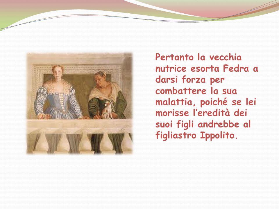 Pertanto la vecchia nutrice esorta Fedra a darsi forza per combattere la sua malattia, poiché se lei morisse l'eredità dei suoi figli andrebbe al figliastro Ippolito.