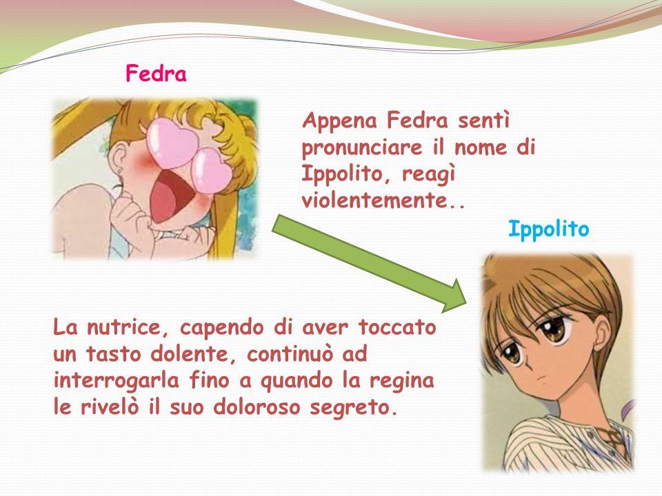 Fedra Appena Fedra sentì pronunciare il nome di Ippolito, reagì violentemente.. Ippolito.