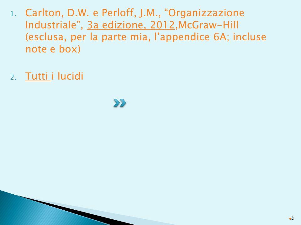 Carlton, D.W. e Perloff, J.M., Organizzazione Industriale , 3a edizione, 2012,McGraw-Hill (esclusa, per la parte mia, l'appendice 6A; incluse note e box)