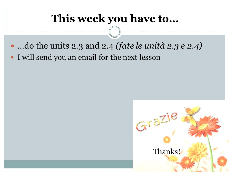 This week you have to……do the units 2.3 and 2.4 (fate le unità 2.3 e 2.4) I will send you an email for the next lesson.