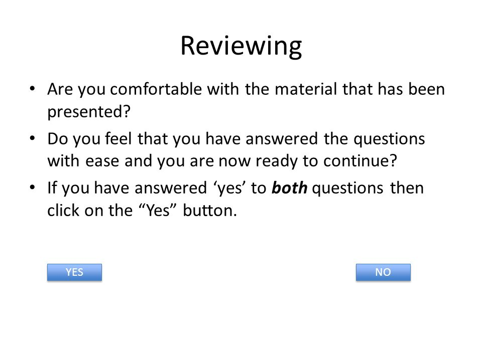 Reviewing Are you comfortable with the material that has been presented