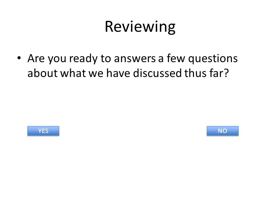 Reviewing Are you ready to answers a few questions about what we have discussed thus far YES NO