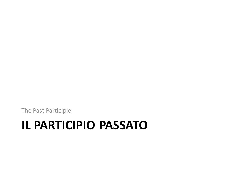The Past Participle Il Participio Passato