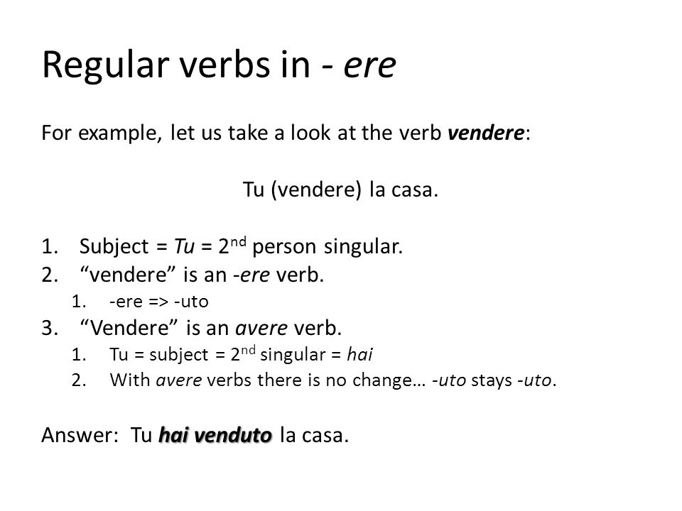 Regular verbs in - ere For example, let us take a look at the verb vendere: Tu (vendere) la casa. Subject = Tu = 2nd person singular.