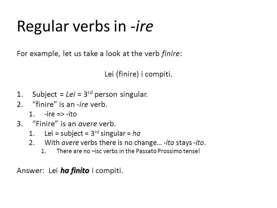 Regular verbs in -ire For example, let us take a look at the verb finire: Lei (finire) i compiti. Subject = Lei = 3rd person singular.