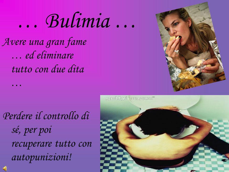 … Bulimia … Avere una gran fame … ed eliminare tutto con due dita …