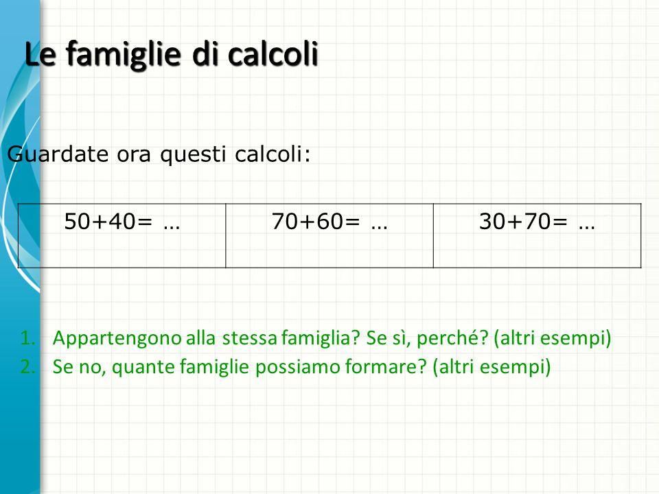 Le famiglie di calcoli Guardate ora questi calcoli: 50+40= … 70+60= …