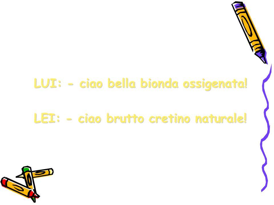 LUI: - ciao bella bionda ossigenata!