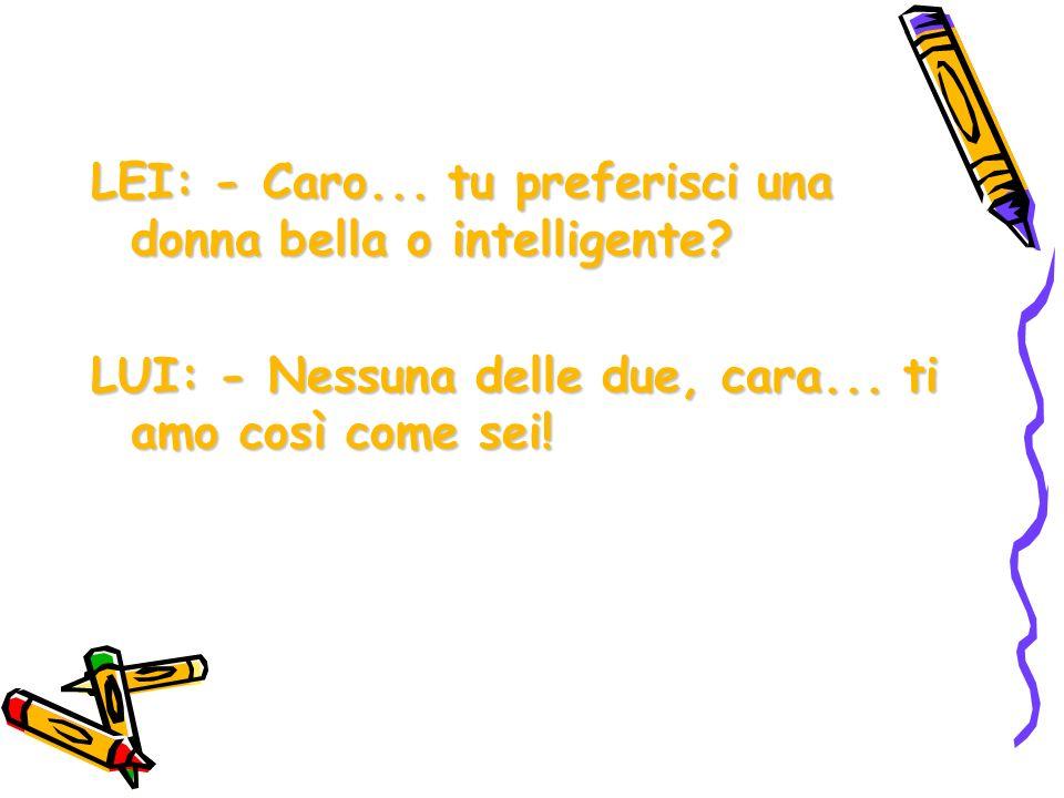 LEI: - Caro... tu preferisci una donna bella o intelligente