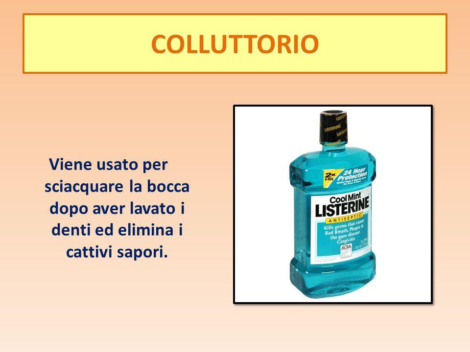 COLLUTTORIO Viene usato per sciacquare la bocca dopo aver lavato i denti ed elimina i cattivi sapori.