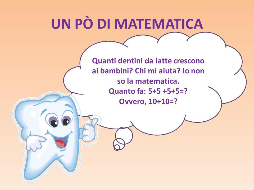 UN PÒ DI MATEMATICA Quanti dentini da latte crescono ai bambini Chi mi aiuta Io non so la matematica.