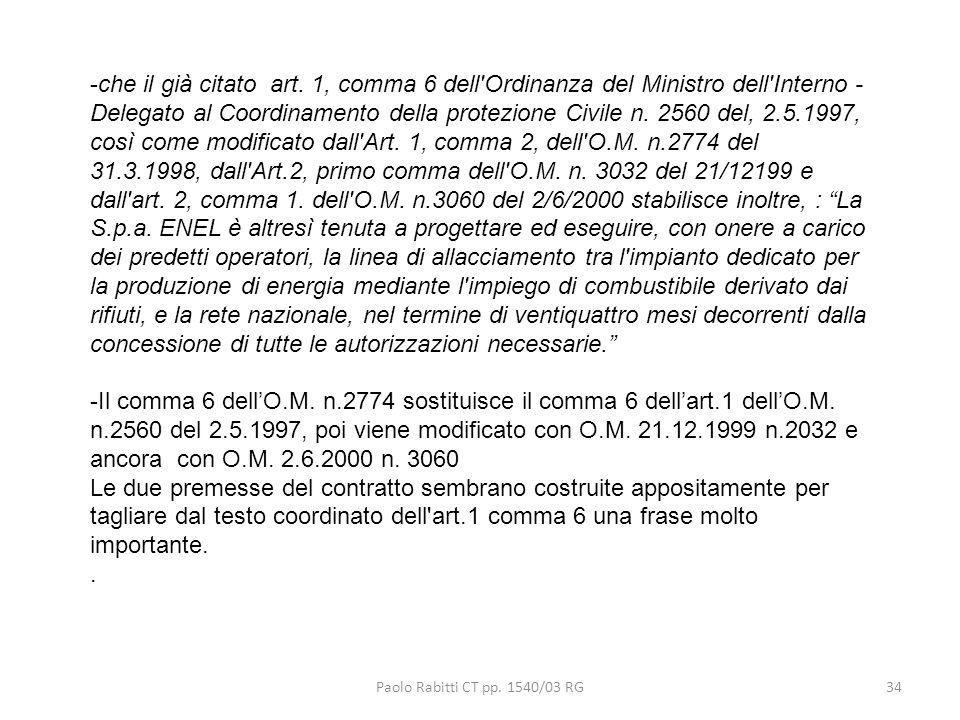 che il già citato art. 1, comma 6 dell Ordinanza del Ministro dell Interno - Delegato al Coordinamento della protezione Civile n. 2560 del, 2.5.1997, così come modificato dall Art. 1, comma 2, dell O.M. n.2774 del 31.3.1998, dall Art.2, primo comma dell O.M. n. 3032 del 21/12199 e dall art. 2, comma 1. dell O.M. n.3060 del 2/6/2000 stabilisce inoltre, : La S.p.a. ENEL è altresì tenuta a progettare ed eseguire, con onere a carico dei predetti operatori, la linea di allacciamento tra l impianto dedicato per la produzione di energia mediante l impiego di combustibile derivato dai rifiuti, e la rete nazionale, nel termine di ventiquattro mesi decorrenti dalla concessione di tutte le autorizzazioni necessarie.