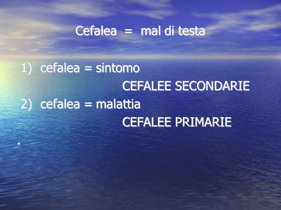 Cefalea = mal di testa 1) cefalea = sintomo. CEFALEE SECONDARIE. 2) cefalea = malattia. CEFALEE PRIMARIE.