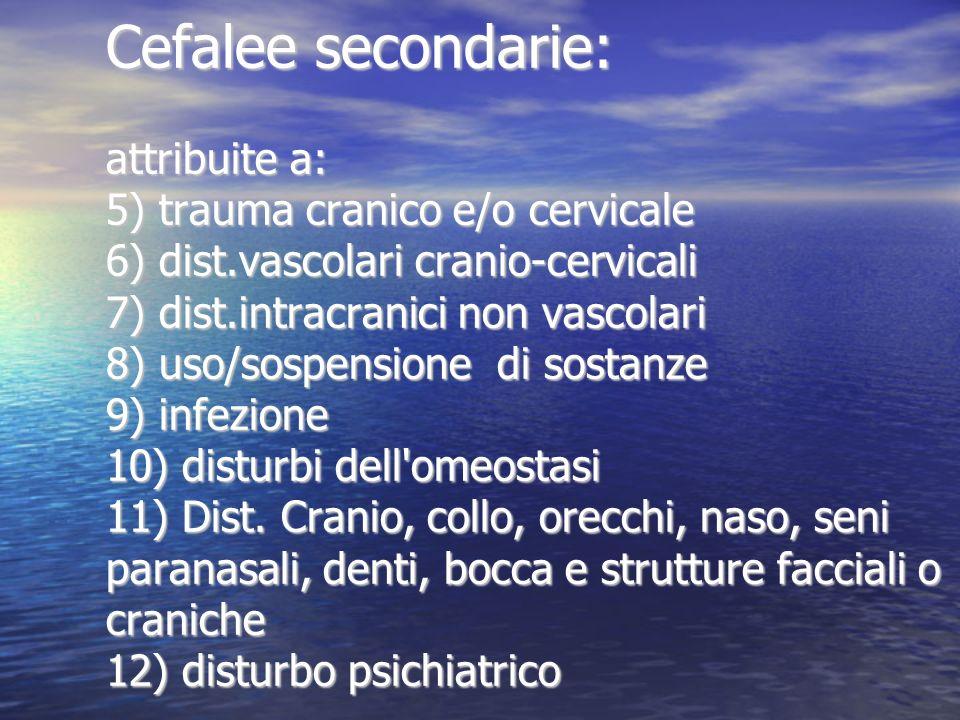 Cefalee secondarie: attribuite a: 5) trauma cranico e/o cervicale 6) dist.vascolari cranio-cervicali 7) dist.intracranici non vascolari 8) uso/sospensione di sostanze 9) infezione 10) disturbi dell omeostasi 11) Dist.