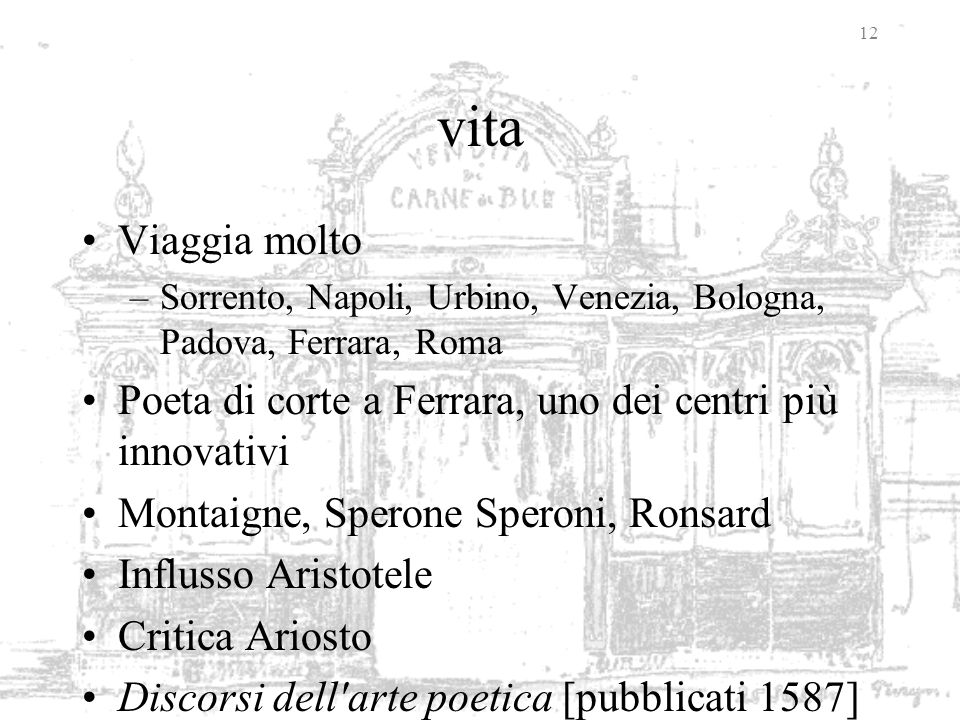 vita Viaggia molto. Sorrento, Napoli, Urbino, Venezia, Bologna, Padova, Ferrara, Roma. Poeta di corte a Ferrara, uno dei centri più innovativi.