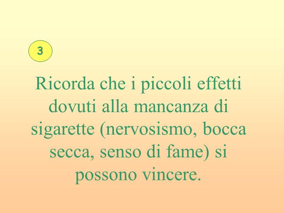 3 Ricorda che i piccoli effetti dovuti alla mancanza di sigarette (nervosismo, bocca secca, senso di fame) si possono vincere.