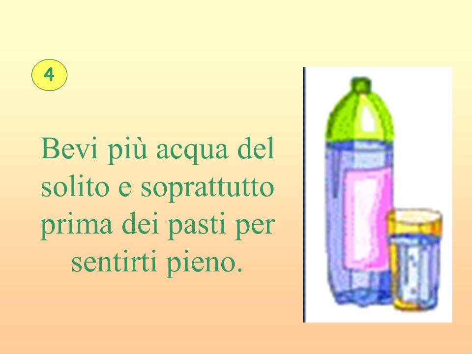 4 Bevi più acqua del solito e soprattutto prima dei pasti per sentirti pieno.