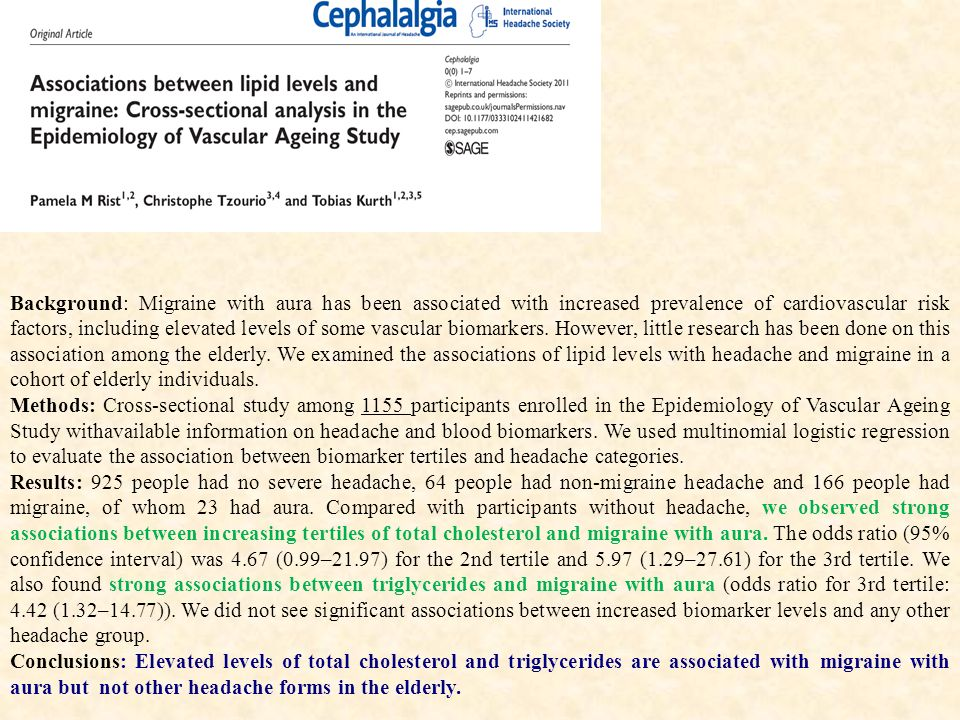 Background: Migraine with aura has been associated with increased prevalence of cardiovascular risk factors, including elevated levels of some vascular biomarkers. However, little research has been done on this association among the elderly. We examined the associations of lipid levels with headache and migraine in a cohort of elderly individuals.