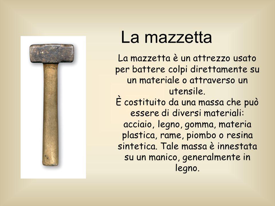 La mazzetta La mazzetta è un attrezzo usato per battere colpi direttamente su un materiale o attraverso un utensile.