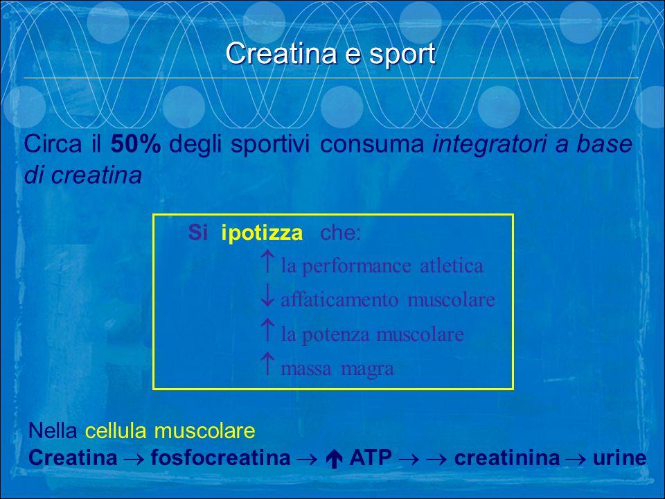 Creatina e sport . Circa il 50% degli sportivi consuma integratori a base di creatina. Si ipotizza che: