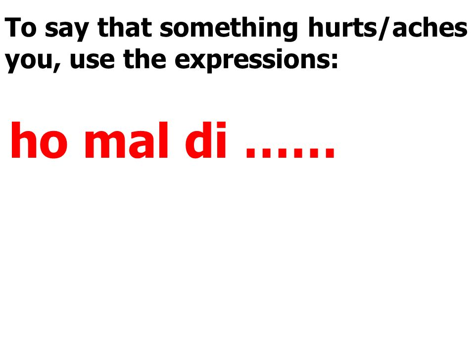 To say that something hurts/aches you, use the expressions: