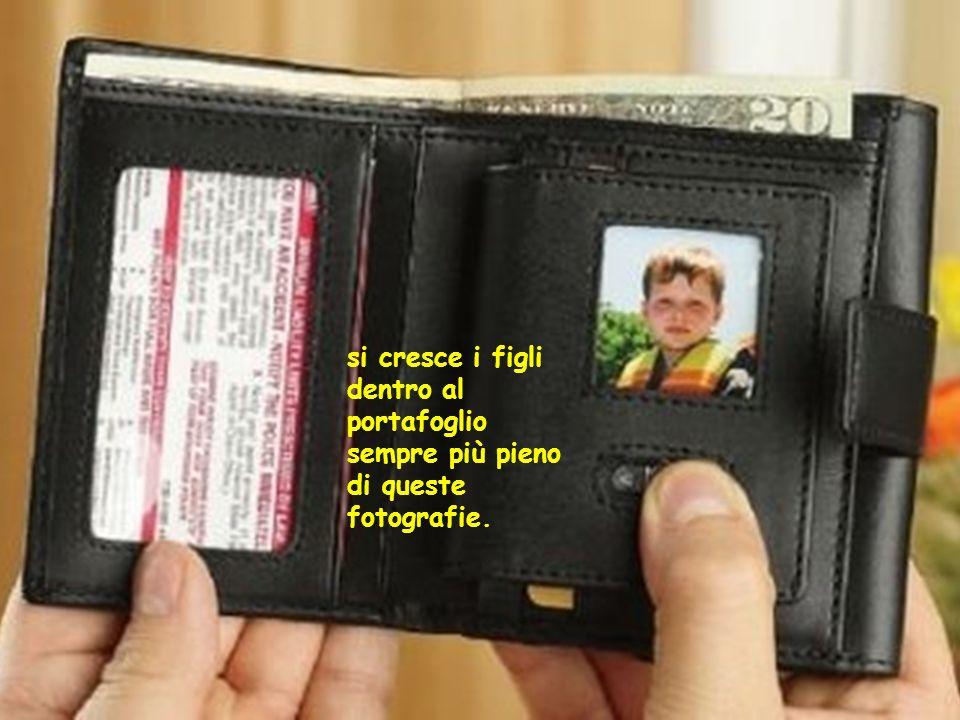 si cresce i figli dentro al portafoglio sempre più pieno di queste fotografie.