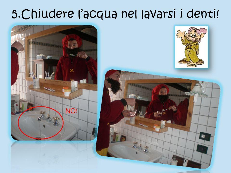 5.Chiudere l'acqua nel lavarsi i denti!
