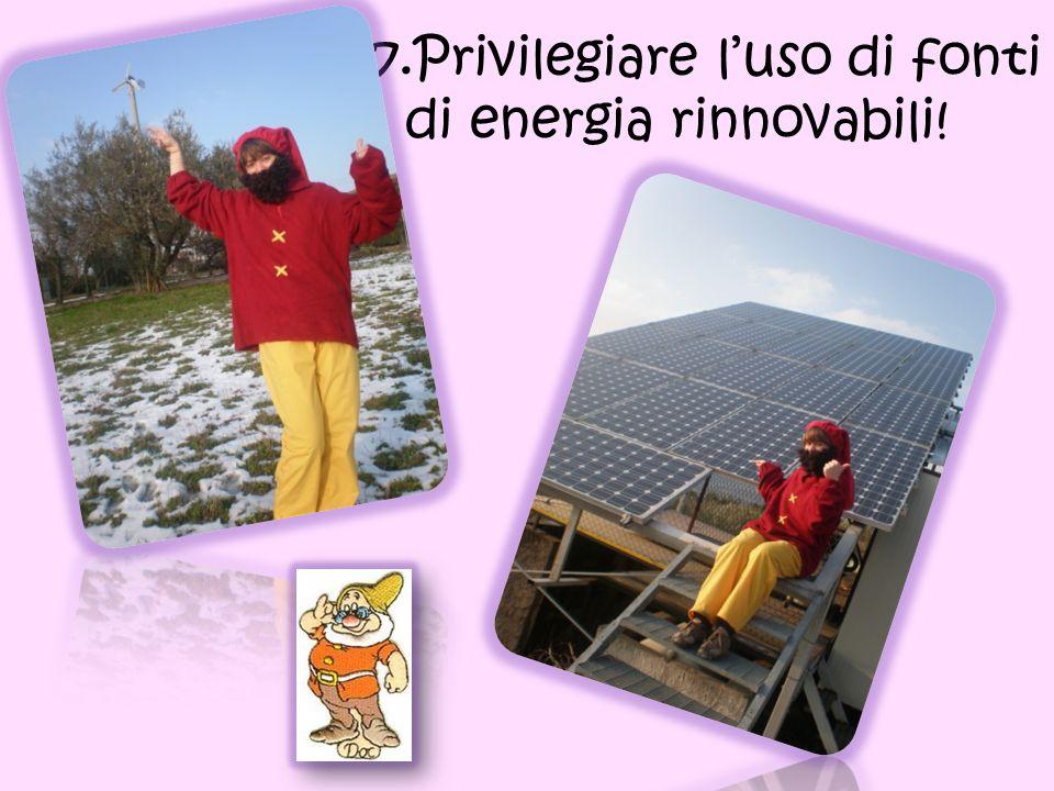 7. 7.Privilegiare l'uso di fonti di energia rinnovabili!