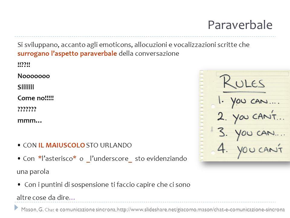 Paraverbale Si sviluppano, accanto agli emoticons, allocuzioni e vocalizzazioni scritte che surrogano l'aspetto paraverbale della conversazione.