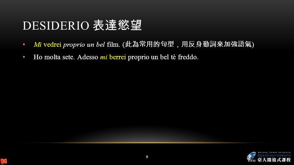 Desiderio 表達慾望 Mi vedrei proprio un bel film. (此為常用的句型,用反身動詞來加強語氣)
