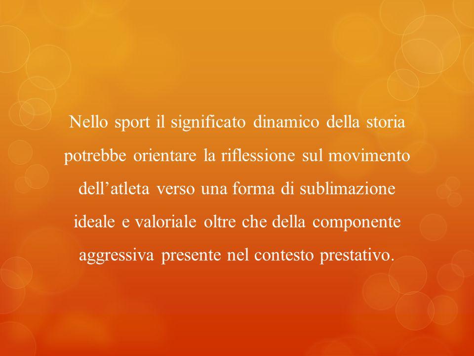 Nello sport il significato dinamico della storia potrebbe orientare la riflessione sul movimento dell'atleta verso una forma di sublimazione ideale e valoriale oltre che della componente aggressiva presente nel contesto prestativo.