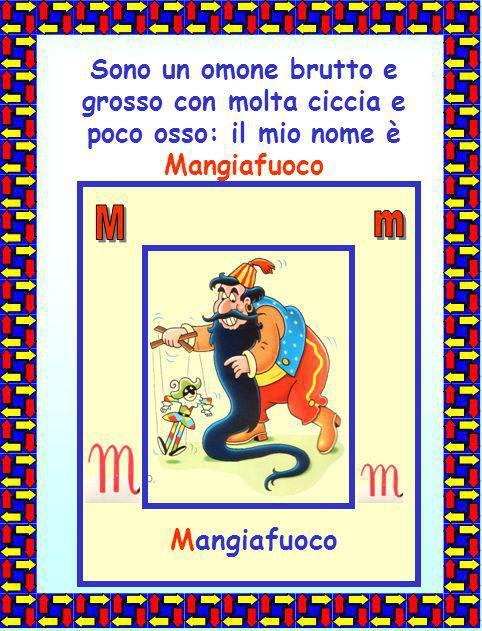 Sono un omone brutto e grosso con molta ciccia e poco osso: il mio nome è Mangiafuoco