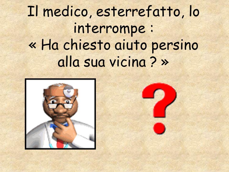 Il medico, esterrefatto, lo interrompe : « Ha chiesto aiuto persino alla sua vicina »