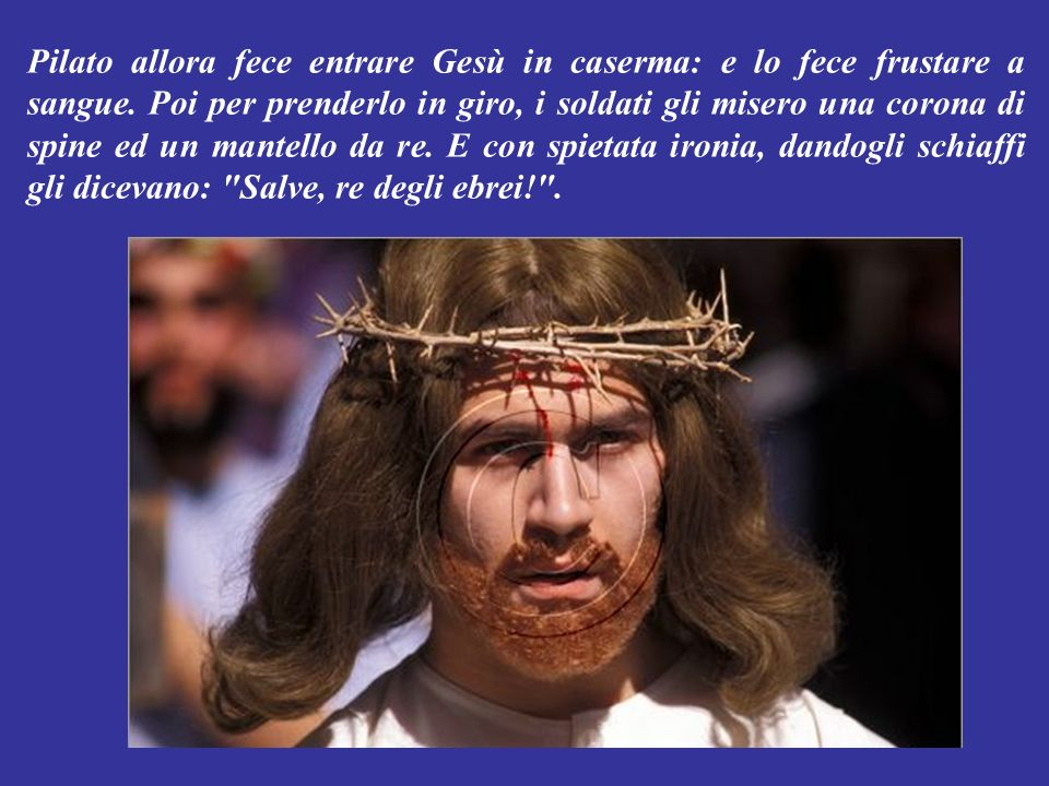 Pilato allora fece entrare Gesù in caserma: e lo fece frustare a sangue.