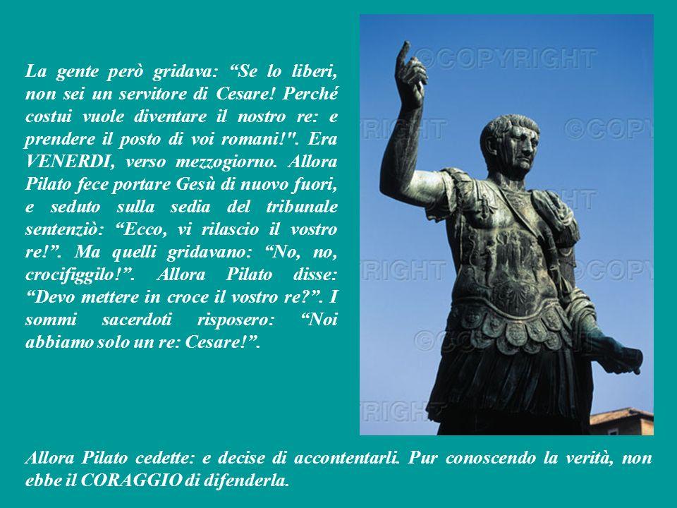 La gente però gridava: Se lo liberi, non sei un servitore di Cesare