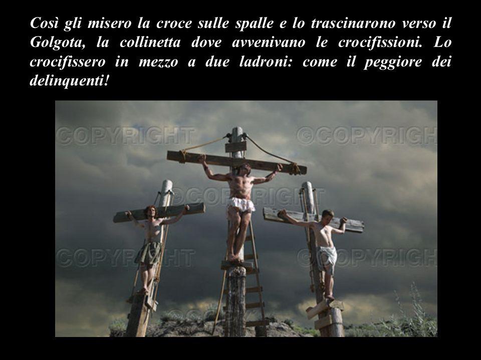 Così gli misero la croce sulle spalle e lo trascinarono verso il Golgota, la collinetta dove avvenivano le crocifissioni.